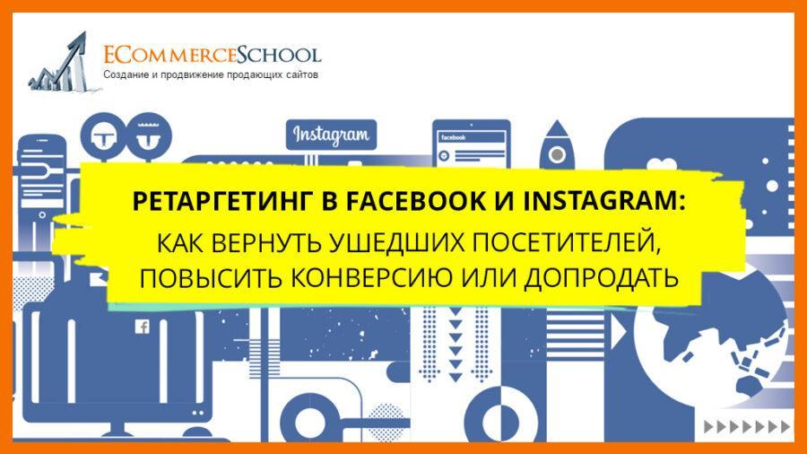 Ретаргетинг в Facebook и Instagram: Как вернуть ушедших посетителей, повысить конверсию или допродать?