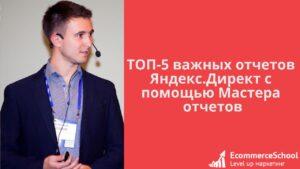 ТОП-5 важных отчетов Яндекс.Директ с помощью Мастера отчетов
